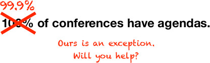 99.9% of conferences have agendas. Ours is an exception. Will you help?